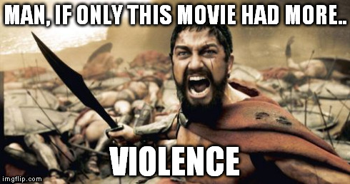 THIS IS VIOLENCE, er, SPARTA! | MAN, IF ONLY THIS MOVIE HAD MORE.. VIOLENCE | image tagged in memes,sparta leonidas,gerard butler,this is sparta | made w/ Imgflip meme maker