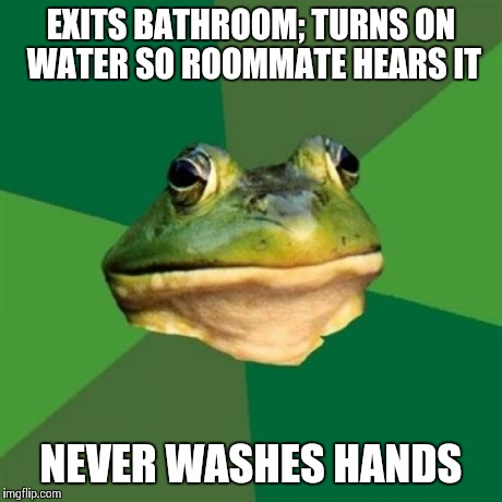 Foul Bachelor Frog Meme | EXITS BATHROOM; TURNS ON WATER SO ROOMMATE HEARS IT NEVER WASHES HANDS | image tagged in memes,foul bachelor frog | made w/ Imgflip meme maker