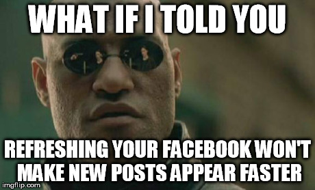 Morpheus using facebook | WHAT IF I TOLD YOU REFRESHING YOUR FACEBOOK WON'T MAKE NEW POSTS APPEAR FASTER | image tagged in memes,matrix morpheus,facebook,morpheus | made w/ Imgflip meme maker