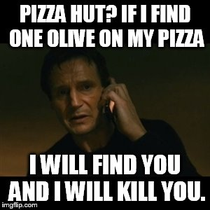 Liam Neeson Taken Meme | PIZZA HUT? IF I FIND ONE OLIVE ON MY PIZZA I WILL FIND YOU AND I WILL KILL YOU. | image tagged in memes,liam neeson taken | made w/ Imgflip meme maker