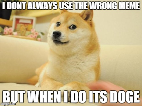 Doge 2 | I DONT ALWAYS USE THE WRONG MEME BUT WHEN I DO ITS DOGE | image tagged in memes,doge 2 | made w/ Imgflip meme maker