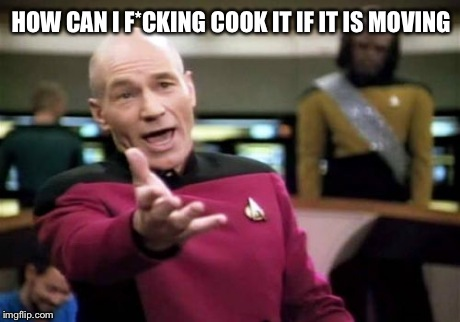 Picard Wtf Meme | HOW CAN I F*CKING COOK IT IF IT IS MOVING | image tagged in memes,picard wtf | made w/ Imgflip meme maker