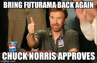 Chuck Norris Approves | BRING FUTURAMA BACK AGAIN CHUCK NORRIS APPROVES | image tagged in memes,chuck norris approves | made w/ Imgflip meme maker