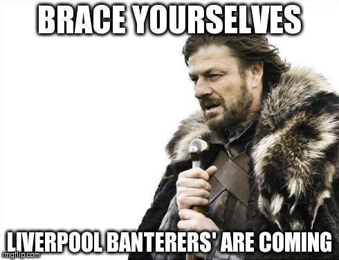 Brace Yourselves X is Coming Meme | BRACE YOURSELVES LIVERPOOL BANTERERS' ARE COMING | image tagged in memes,brace yourselves x is coming | made w/ Imgflip meme maker