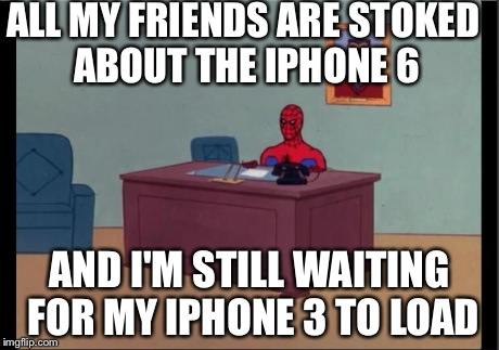 Spider-Man Desk | ALL MY FRIENDS ARE STOKED ABOUT THE IPHONE 6 AND I'M STILL WAITING FOR MY IPHONE 3 TO LOAD | image tagged in spider-man desk | made w/ Imgflip meme maker