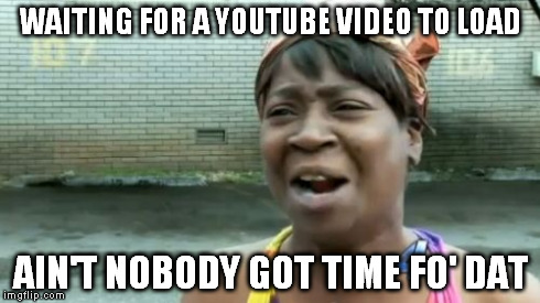 waiting for a youtube video to load ain't nobody got time fo' dat meme The Top 6 Ways to Make Money Online for Extra Cash