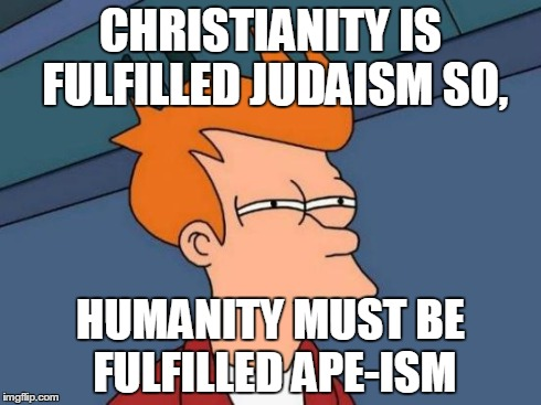 Futurama Fry Meme | CHRISTIANITY IS FULFILLED JUDAISM SO, HUMANITY MUST BE FULFILLED APE-ISM | image tagged in memes,futurama fry | made w/ Imgflip meme maker
