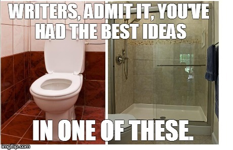 Writers, admit it.  | image tagged in writers,toilet,shower,ideas | made w/ Imgflip meme maker
