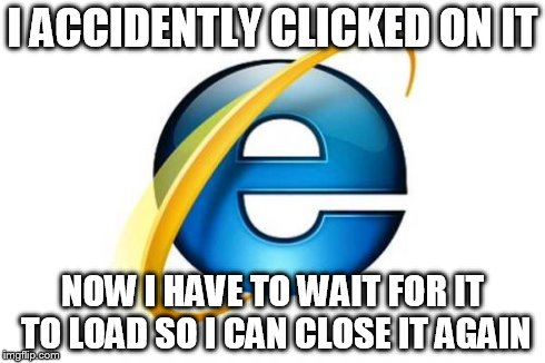 Internet Explorer Meme | I ACCIDENTLY CLICKED ON IT NOW I HAVE TO WAIT FOR IT TO LOAD SO I CAN CLOSE IT AGAIN | image tagged in memes,internet explorer | made w/ Imgflip meme maker