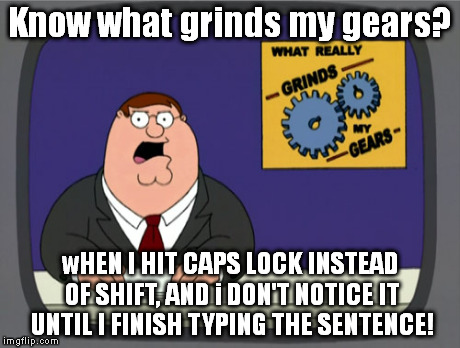 Peter Griffin News Meme | Know what grinds my gears? wHEN I HIT CAPS LOCK INSTEAD OF SHIFT, AND i DON'T NOTICE IT UNTIL I FINISH TYPING THE SENTENCE! | image tagged in memes,peter griffin news | made w/ Imgflip meme maker