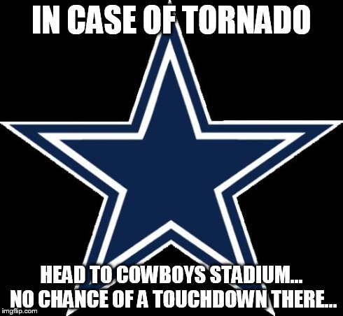 Dallas Cowboys | IN CASE OF TORNADO HEAD TO COWBOYS STADIUM... NO CHANCE OF A TOUCHDOWN THERE... | image tagged in memes,dallas cowboys | made w/ Imgflip meme maker