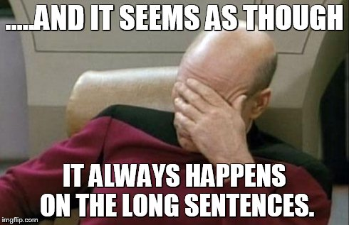 Captain Picard Facepalm Meme | .....AND IT SEEMS AS THOUGH IT ALWAYS HAPPENS ON THE LONG SENTENCES. | image tagged in memes,captain picard facepalm | made w/ Imgflip meme maker