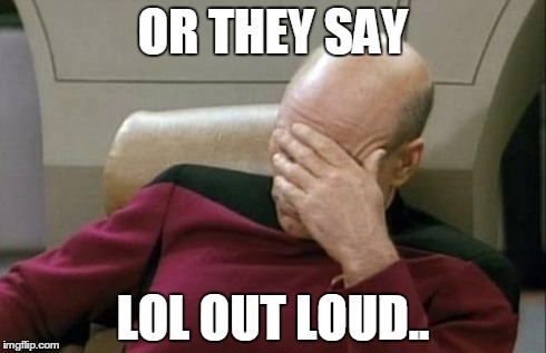 Captain Picard Facepalm Meme | OR THEY SAY LOL OUT LOUD.. | image tagged in memes,captain picard facepalm | made w/ Imgflip meme maker