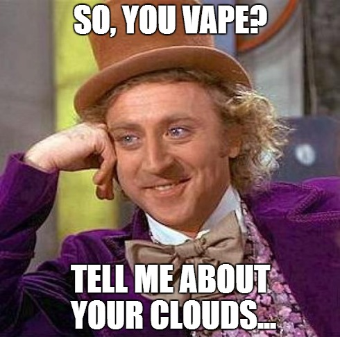 Creepy Condescending Wonka | SO, YOU VAPE? TELL ME ABOUT YOUR CLOUDS... | image tagged in memes,creepy condescending wonka | made w/ Imgflip meme maker