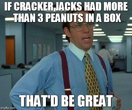 That Would Be Great Meme | IF CRACKER JACKS HAD MORE THAN 3 PEANUTS IN A BOX THAT'D BE GREAT | image tagged in memes,that would be great | made w/ Imgflip meme maker