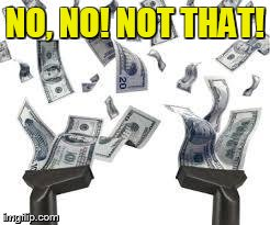 NO, NO! NOT THAT! | image tagged in vacuum sucking money | made w/ Imgflip meme maker