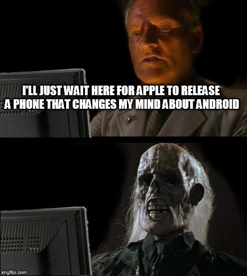 Ill Just Wait Here | I'LL JUST WAIT HERE FOR APPLE TO RELEASE A PHONE THAT CHANGES MY MIND ABOUT ANDROID | image tagged in memes,ill just wait here | made w/ Imgflip meme maker