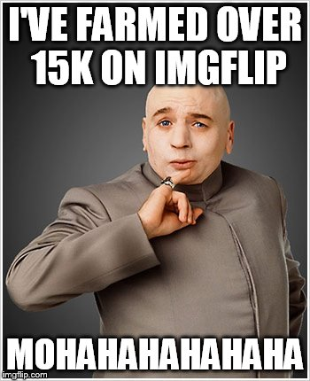 Dr Evil | I'VE FARMED OVER 15K ON IMGFLIP MOHAHAHAHAHAHA | image tagged in memes,dr evil | made w/ Imgflip meme maker