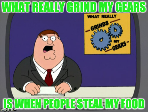 Peter Griffin News Meme | WHAT REALLY GRIND MY GEARS IS WHEN PEOPLE STEAL MY FOOD | image tagged in memes,peter griffin news | made w/ Imgflip meme maker