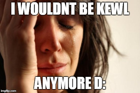 First World Problems Meme | I WOULDNT BE KEWL ANYMORE D: | image tagged in memes,first world problems | made w/ Imgflip meme maker