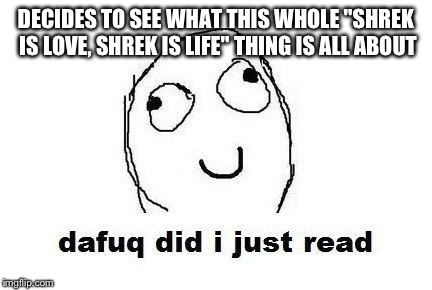 "Dafuq Did I Just Read | DECIDES TO SEE WHAT THIS WHOLE ""SHREK IS LOVE, SHREK IS LIFE"" THING IS ALL ABOUT 