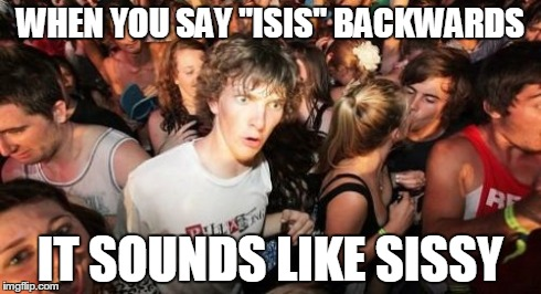 "Sudden Clarity Clarence | WHEN YOU SAY ""ISIS"" BACKWARDS IT SOUNDS LIKE SISSY 