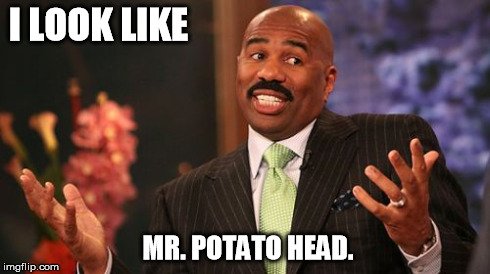 Steve Harvey Meme | I LOOK LIKE MR. POTATO HEAD. | image tagged in memes,steve harvey | made w/ Imgflip meme maker