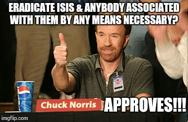 Chuck Norris Approves | ERADICATE ISIS & ANYBODY ASSOCIATED WITH THEM BY ANY MEANS NECESSARY? APPROVES!!! | image tagged in memes,chuck norris approves | made w/ Imgflip meme maker