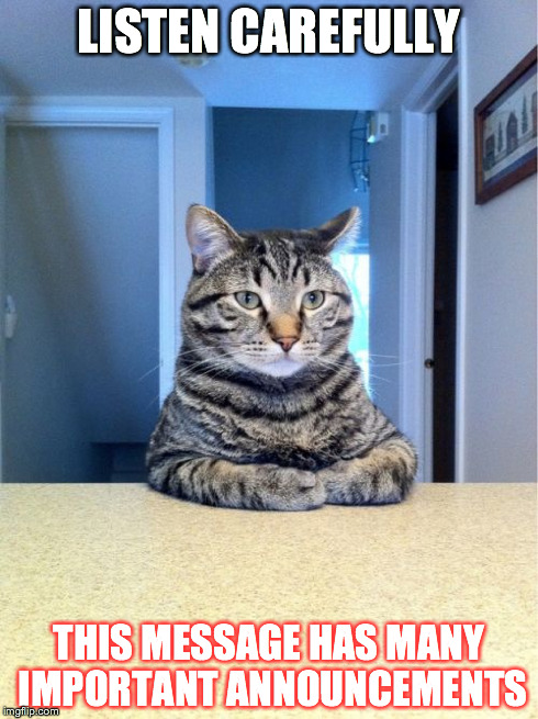 Take A Seat Cat Meme | LISTEN CAREFULLY THIS MESSAGE HAS MANY IMPORTANT ANNOUNCEMENTS | image tagged in memes,take a seat cat | made w/ Imgflip meme maker