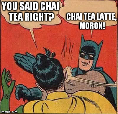 Picky Batman | YOU SAID CHAI TEA RIGHT? CHAI TEA LATTE, MORON! | image tagged in memes,batman slapping robin,funny,batman,coffee | made w/ Imgflip meme maker