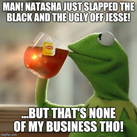 But Thats None Of My Business Meme | MAN! NATASHA JUST SLAPPED THE BLACK AND THE UGLY OFF JESSE! ...BUT THAT'S NONE OF MY BUSINESS THO! | image tagged in memes,but thats none of my business,kermit the frog | made w/ Imgflip meme maker