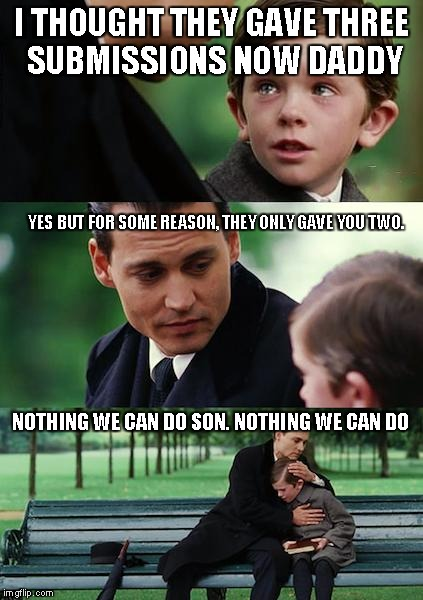 Finding Neverland Meme | I THOUGHT THEY GAVE THREE SUBMISSIONS NOW DADDY YES BUT FOR SOME REASON, THEY ONLY GAVE YOU TWO. NOTHING WE CAN DO SON. NOTHING WE CAN DO | image tagged in memes,finding neverland | made w/ Imgflip meme maker