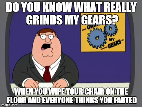 Peter Griffin News | DO YOU KNOW WHAT REALLY GRINDS MY GEARS? WHEN YOU WIPE YOUR CHAIR ON THE FLOOR AND EVERYONE THINKS YOU FARTED | image tagged in memes,peter griffin news,you know what really grinds my gears,lol,troll,lmao | made w/ Imgflip meme maker