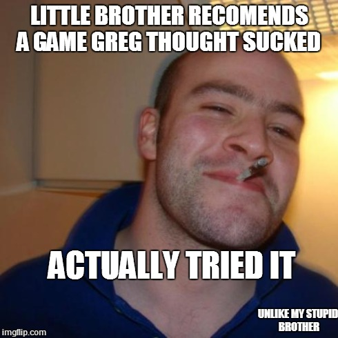 Good Guy Greg | LITTLE BROTHER RECOMENDS A GAME GREG THOUGHT SUCKED ACTUALLY TRIED IT UNLIKE MY STUPID BROTHER | image tagged in memes,good guy greg | made w/ Imgflip meme maker