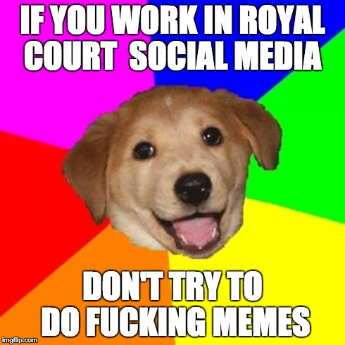 Advice Dog Meme | IF YOU WORK IN ROYAL COURT  SOCIAL MEDIA DON'T TRY TO DO F**KING MEMES | image tagged in memes,advice dog | made w/ Imgflip meme maker