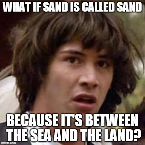Conspiracy Keanu Meme | WHAT IF SAND IS CALLED SAND BECAUSE IT'S BETWEEN THE SEA AND THE LAND? | image tagged in memes,conspiracy keanu | made w/ Imgflip meme maker