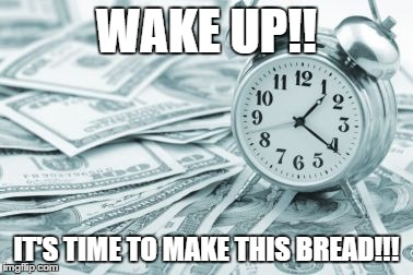 Hora Extra | WAKE UP!! IT'S TIME TO MAKE THIS BREAD!!! | image tagged in memes,hora extra | made w/ Imgflip meme maker