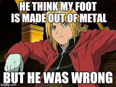 Edward Elric 1 Meme | HE THINK MY FOOT IS MADE OUT OF METAL BUT HE WAS WRONG | image tagged in memes,edward elric 1 | made w/ Imgflip meme maker