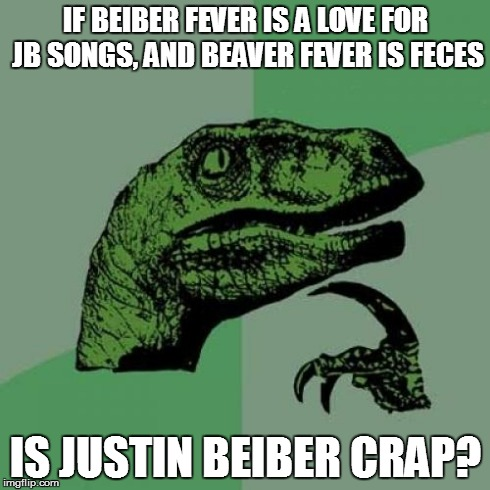 We all know the answer to this one... | IF BEIBER FEVER IS A LOVE FOR JB SONGS, AND BEAVER FEVER IS FECES IS JUSTIN BEIBER CRAP? | image tagged in memes,philosoraptor,jb,justin beiber,celebrity,gay | made w/ Imgflip meme maker