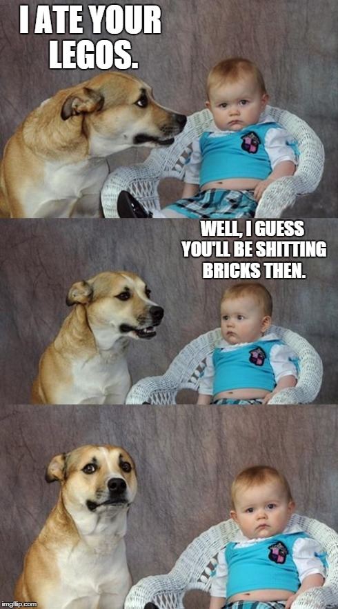 Dad Joke Dog Meme | I ATE YOUR LEGOS. WELL, I GUESS YOU'LL BE SHITTING BRICKS THEN. | image tagged in memes,dad joke dog | made w/ Imgflip meme maker