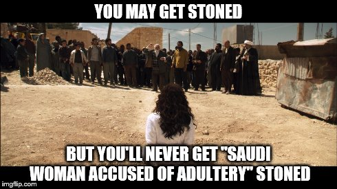 "Everybody Must Get Stoned | YOU MAY GET STONED BUT YOU'LL NEVER GET ""SAUDI WOMAN ACCUSED OF ADULTERY"" STONED 