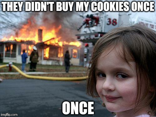 Disaster Girl | THEY DIDN'T BUY MY COOKIES ONCE ONCE | image tagged in memes,disaster girl | made w/ Imgflip meme maker