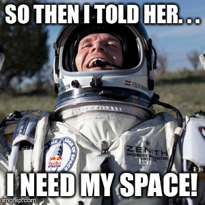 Felix Baumgartner Lulz | SO THEN I TOLD HER. . . I NEED MY SPACE! | image tagged in memes,felix baumgartner lulz | made w/ Imgflip meme maker