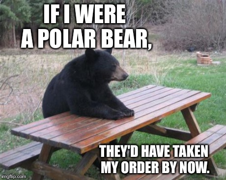 Racism. | IF I WERE A POLAR BEAR, THEY'D HAVE TAKEN MY ORDER BY NOW. | image tagged in memes,bad luck bear,black,racist,food | made w/ Imgflip meme maker