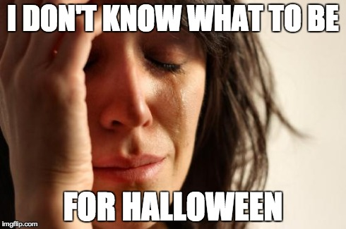 First World Problems | I DON'T KNOW WHAT TO BE FOR HALLOWEEN | image tagged in memes,first world problems,halloween,trickortreat,costume | made w/ Imgflip meme maker