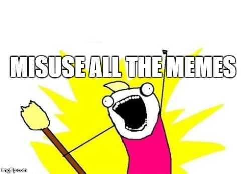 MISUSE ALL THE MEMES | image tagged in memes,x all the y | made w/ Imgflip meme maker