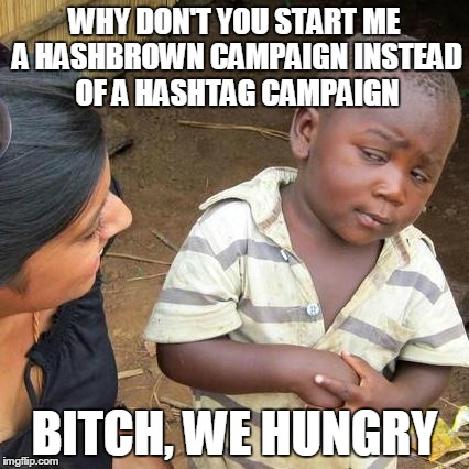 #feedthechildren | WHY DON'T YOU START ME A HASHBROWN CAMPAIGN INSTEAD OF A HASHTAG CAMPAIGN B**CH, WE HUNGRY | image tagged in memes,third world skeptical kid,food,famine,children,starvation | made w/ Imgflip meme maker