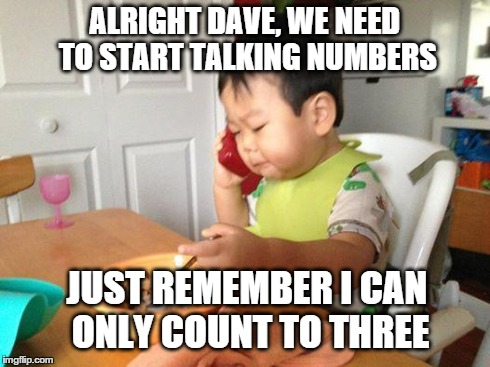 Business Baby Reality  | ALRIGHT DAVE, WE NEED TO START TALKING NUMBERS JUST REMEMBER I CAN ONLY COUNT TO THREE | image tagged in memes,no bullshit business baby,funny,meme | made w/ Imgflip meme maker