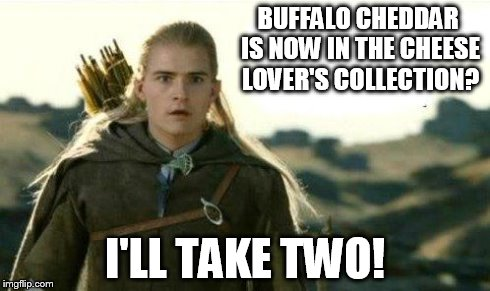 Legolas elf eyes | BUFFALO CHEDDAR IS NOW IN THE CHEESE LOVER'S COLLECTION? I'LL TAKE TWO! | image tagged in legolas elf eyes | made w/ Imgflip meme maker
