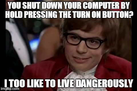 I Too Like To Live Dangerously | YOU SHUT DOWN YOUR COMPUTER BY HOLD PRESSING THE TURN ON BUTTON? I TOO LIKE TO LIVE DANGEROUSLY | image tagged in memes,i too like to live dangerously | made w/ Imgflip meme maker